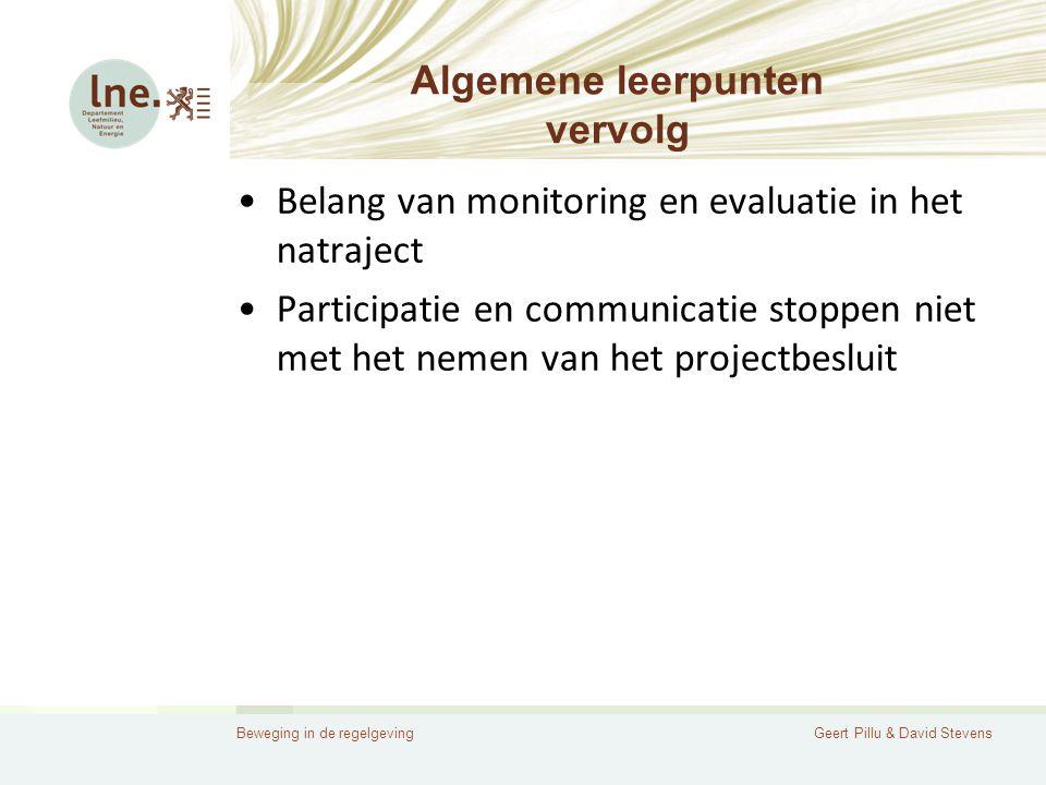 Beweging in de regelgevingGeert Pillu & David Stevens Algemene leerpunten vervolg •Belang van monitoring en evaluatie in het natraject •Participatie en communicatie stoppen niet met het nemen van het projectbesluit