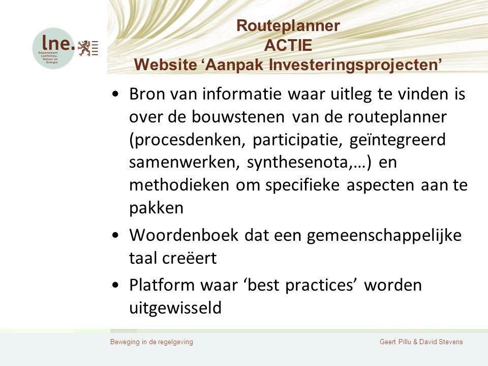 Beweging in de regelgevingGeert Pillu & David Stevens Routeplanner ACTIE Website 'Aanpak Investeringsprojecten' •Bron van informatie waar uitleg te vinden is over de bouwstenen van de routeplanner (procesdenken, participatie, geïntegreerd samenwerken, synthesenota,…) en methodieken om specifieke aspecten aan te pakken •Woordenboek dat een gemeenschappelijke taal creëert •Platform waar 'best practices' worden uitgewisseld