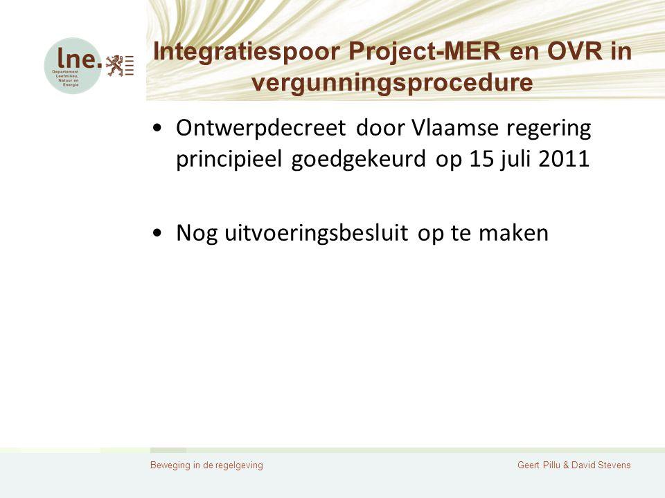Beweging in de regelgevingGeert Pillu & David Stevens Integratiespoor Project-MER en OVR in vergunningsprocedure •Ontwerpdecreet door Vlaamse regering principieel goedgekeurd op 15 juli 2011 •Nog uitvoeringsbesluit op te maken