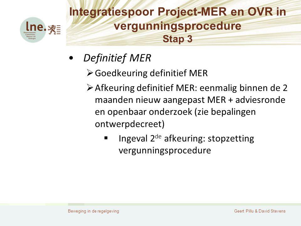 Beweging in de regelgevingGeert Pillu & David Stevens Integratiespoor Project-MER en OVR in vergunningsprocedure Stap 3 •Definitief MER  Goedkeuring definitief MER  Afkeuring definitief MER: eenmalig binnen de 2 maanden nieuw aangepast MER + adviesronde en openbaar onderzoek (zie bepalingen ontwerpdecreet)  Ingeval 2 de afkeuring: stopzetting vergunningsprocedure