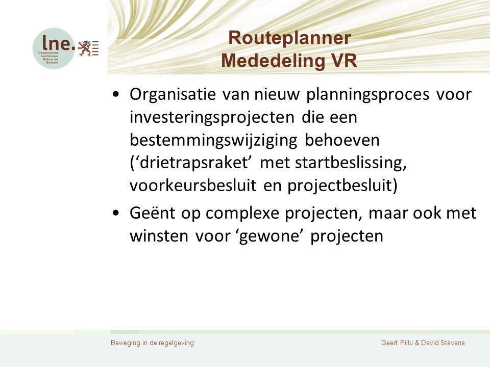 Beweging in de regelgevingGeert Pillu & David Stevens Routeplanner Mededeling VR •Organisatie van nieuw planningsproces voor investeringsprojecten die een bestemmingswijziging behoeven ('drietrapsraket' met startbeslissing, voorkeursbesluit en projectbesluit) •Geënt op complexe projecten, maar ook met winsten voor 'gewone' projecten