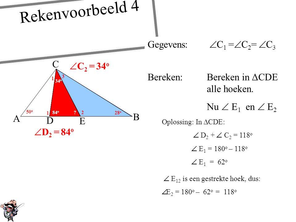 Gegevens:  C 1 =  C 2 =  C 3 Bereken:Bereken in ΔCDE alle hoeken. Nu  D 2 E A C B 1 1 1 50 o 28 o 2 2 2 3 D Rekenvoorbeeld 4  D 12 is een gestrek