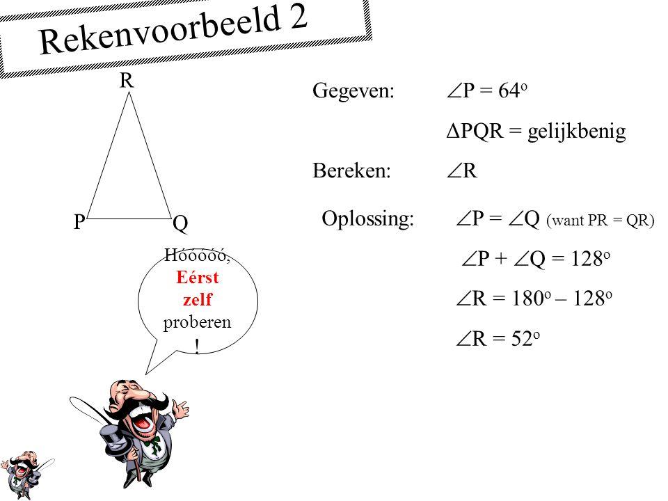 Rekenvoorbeeld 2 P Q R Gegeven:  P = 64 o ΔPQR = gelijkbenig Bereken:  R Oplossing:  P =  Q (want PR = QR)  P +  Q = 128 o  R = 180 o – 128 o  R = 52 o Hóóóóó, Eérst zelf proberen !
