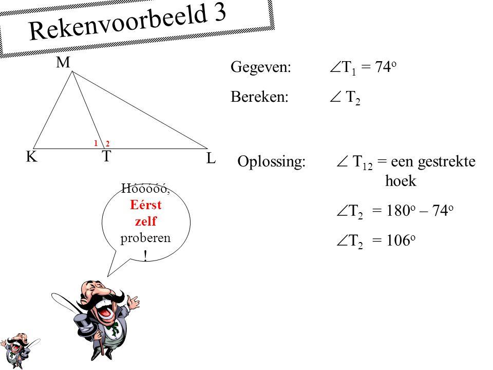 Rekenvoorbeeld 3 Gegeven:  T 1 = 74 o Bereken:  T 2 Oplossing:  T 12 = een gestrekte hoek  T 2 = 180 o – 74 o  T 2 = 106 o Hóóóóó, Eérst zelf proberen .