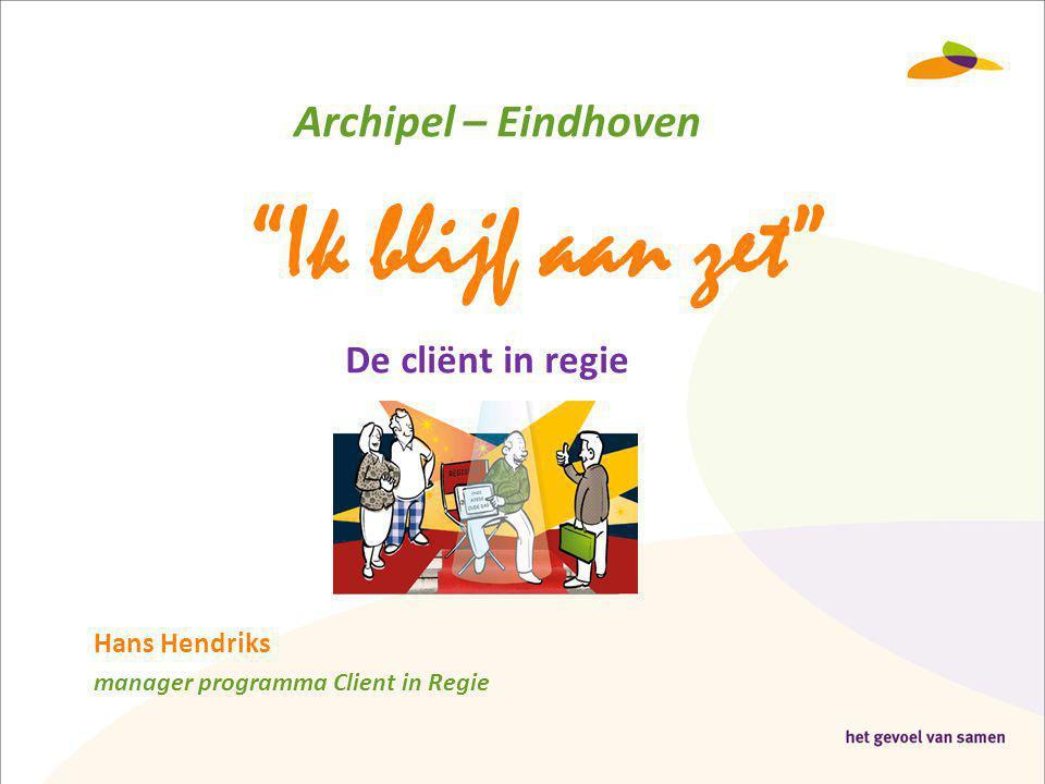 """Archipel – Eindhoven """"Ik blijf aan zet"""" Hans Hendriks manager programma Client in Regie De cliënt in regie"""