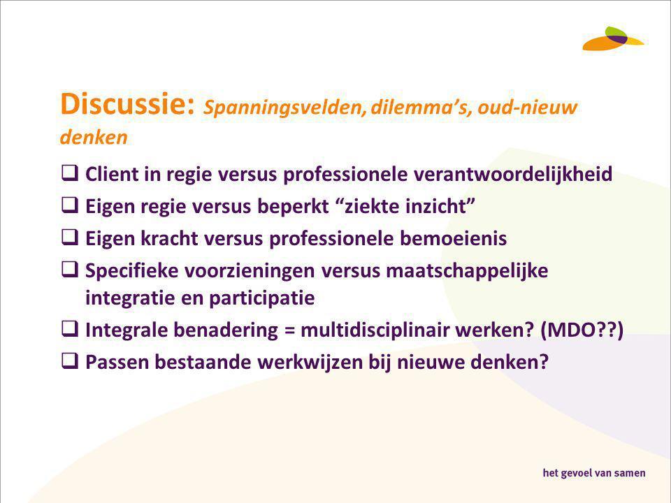 """Discussie: Spanningsvelden, dilemma's, oud-nieuw denken  Client in regie versus professionele verantwoordelijkheid  Eigen regie versus beperkt """"ziek"""