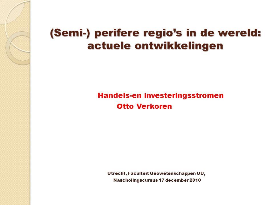 (Semi-) perifere regio's in de wereld: actuele ontwikkelingen Handels-en investeringsstromen Otto Verkoren Utrecht, Faculteit Geowetenschappen UU, Nas