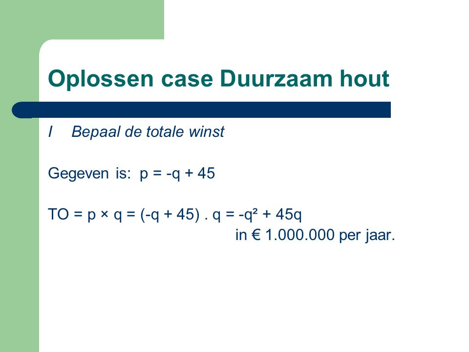 Oplossen case Duurzaam hout I Bepaal de totale winst Gegeven is: p = -q + 45 TO = p × q = (-q + 45). q = -q² + 45q in € 1.000.000 per jaar.
