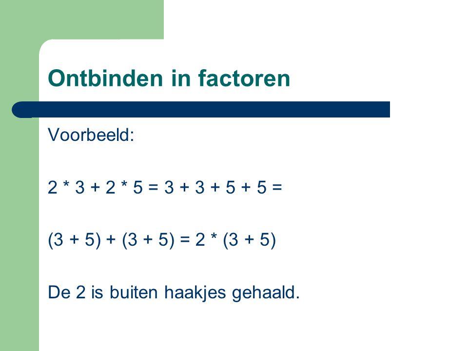 Ontbinden in factoren Voorbeeld: 2 * 3 + 2 * 5 = 3 + 3 + 5 + 5 = (3 + 5) + (3 + 5) = 2 * (3 + 5) De 2 is buiten haakjes gehaald.