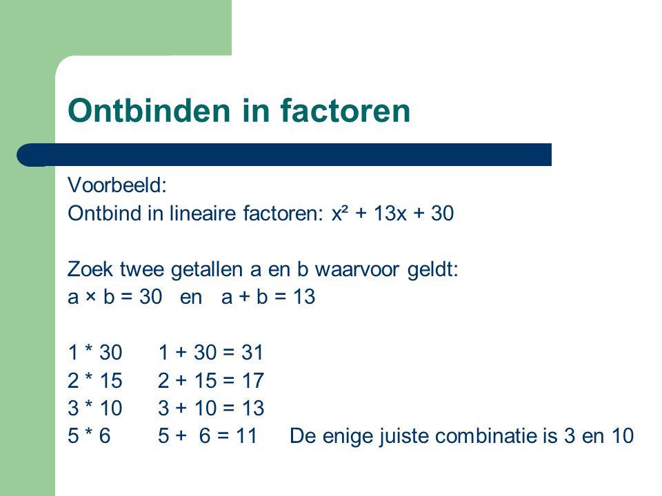 Ontbinden in factoren Voorbeeld: Ontbind in lineaire factoren: x² + 13x + 30 Zoek twee getallen a en b waarvoor geldt: a × b = 30 en a + b = 13 1 * 30 1 + 30 = 31 2 * 15 2 + 15 = 17 3 * 10 3 + 10 = 13 5 * 6 5 + 6 = 11 De enige juiste combinatie is 3 en 10