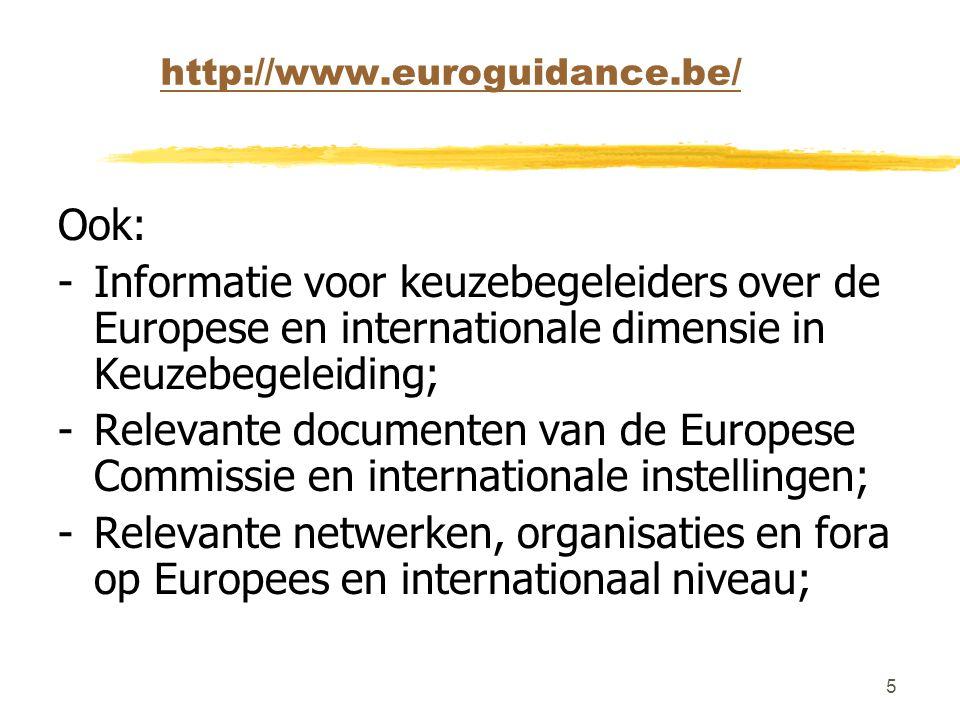 5 http://www.euroguidance.be/ Ook: - Informatie voor keuzebegeleiders over de Europese en internationale dimensie in Keuzebegeleiding; - Relevante documenten van de Europese Commissie en internationale instellingen; -Relevante netwerken, organisaties en fora op Europees en internationaal niveau;