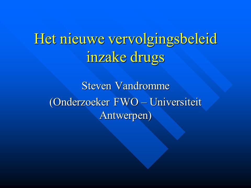 Het nieuwe vervolgingsbeleid inzake drugs Steven Vandromme (Onderzoeker FWO – Universiteit Antwerpen)
