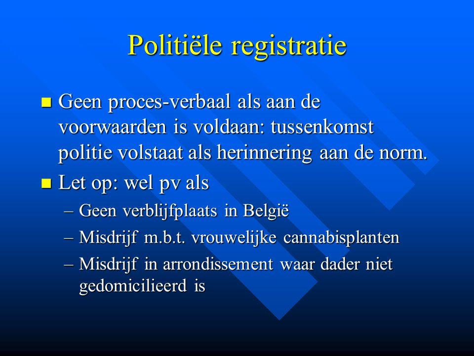 Politiële registratie  Geen proces-verbaal als aan de voorwaarden is voldaan: tussenkomst politie volstaat als herinnering aan de norm.  Let op: wel
