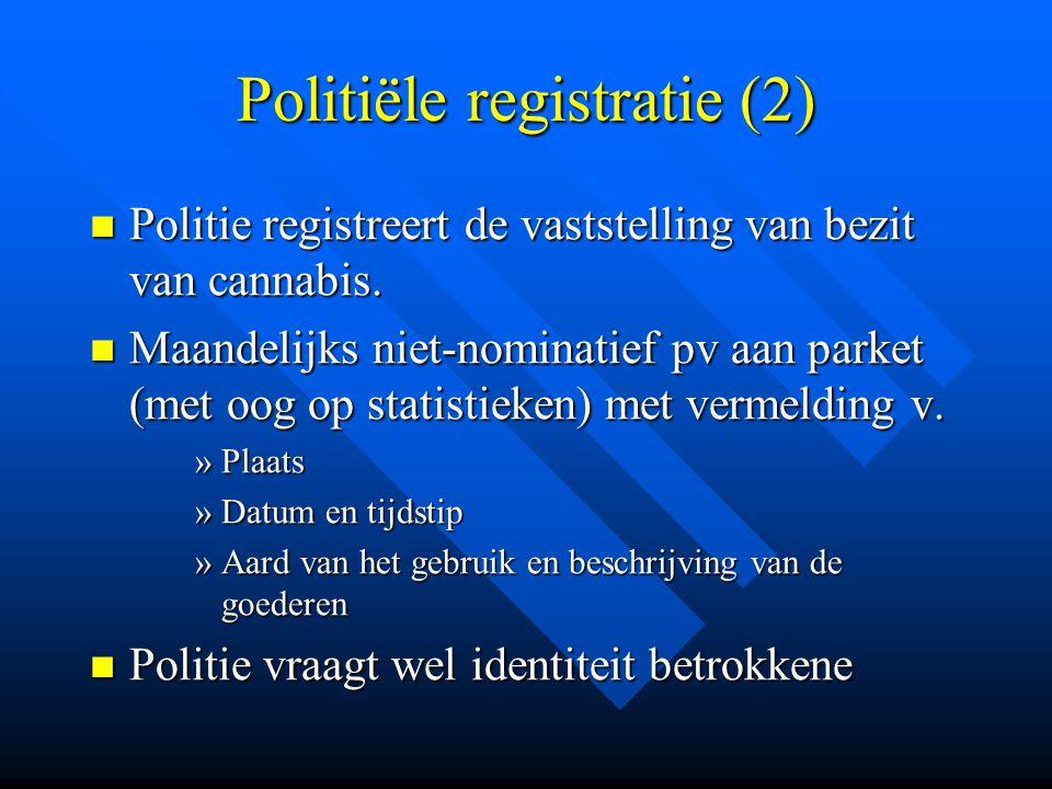 Politiële registratie (2)  Politie registreert de vaststelling van bezit van cannabis.  Maandelijks niet-nominatief pv aan parket (met oog op statis