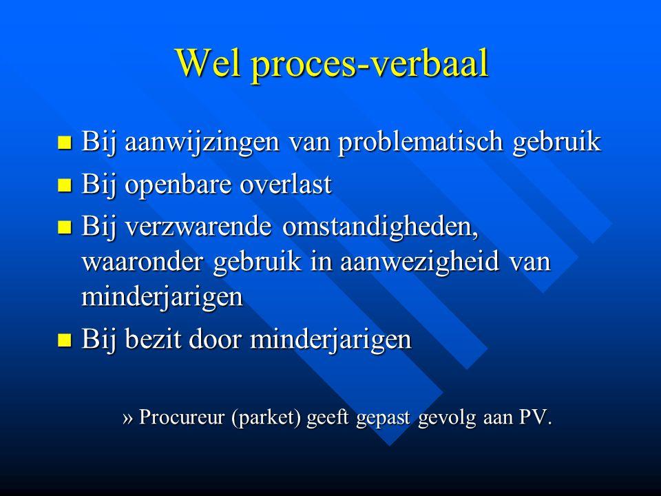 Wel proces-verbaal  Bij aanwijzingen van problematisch gebruik  Bij openbare overlast  Bij verzwarende omstandigheden, waaronder gebruik in aanwezi