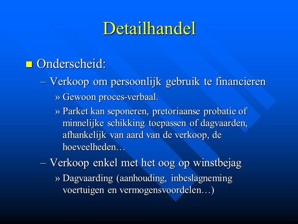 Detailhandel  Onderscheid: –Verkoop om persoonlijk gebruik te financieren »Gewoon proces-verbaal. »Parket kan seponeren, pretoriaanse probatie of min