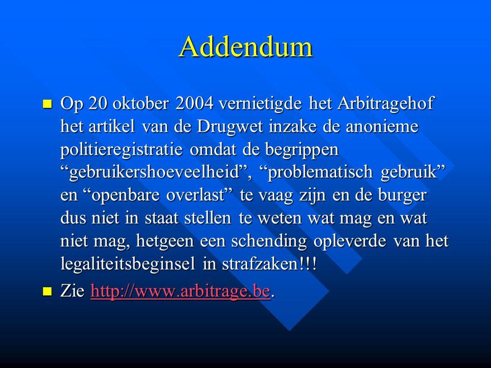 """Addendum  Op 20 oktober 2004 vernietigde het Arbitragehof het artikel van de Drugwet inzake de anonieme politieregistratie omdat de begrippen """"gebrui"""