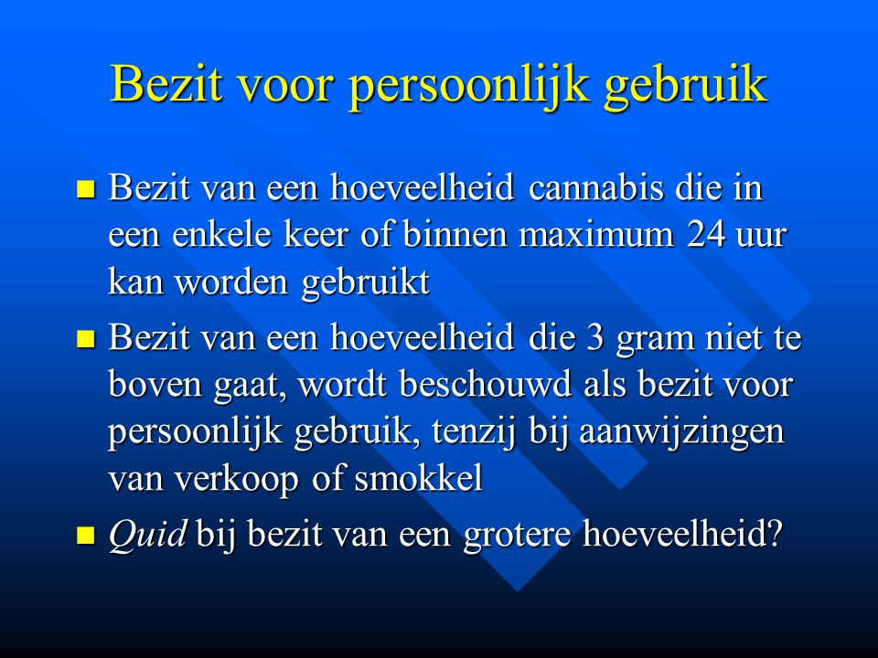 Bezit voor persoonlijk gebruik  Bezit van een hoeveelheid cannabis die in een enkele keer of binnen maximum 24 uur kan worden gebruikt  Bezit van ee