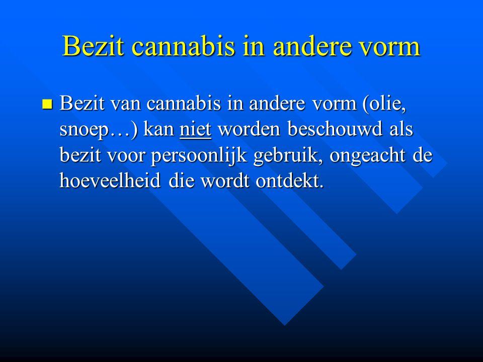 Bezit cannabis in andere vorm  Bezit van cannabis in andere vorm (olie, snoep…) kan niet worden beschouwd als bezit voor persoonlijk gebruik, ongeach