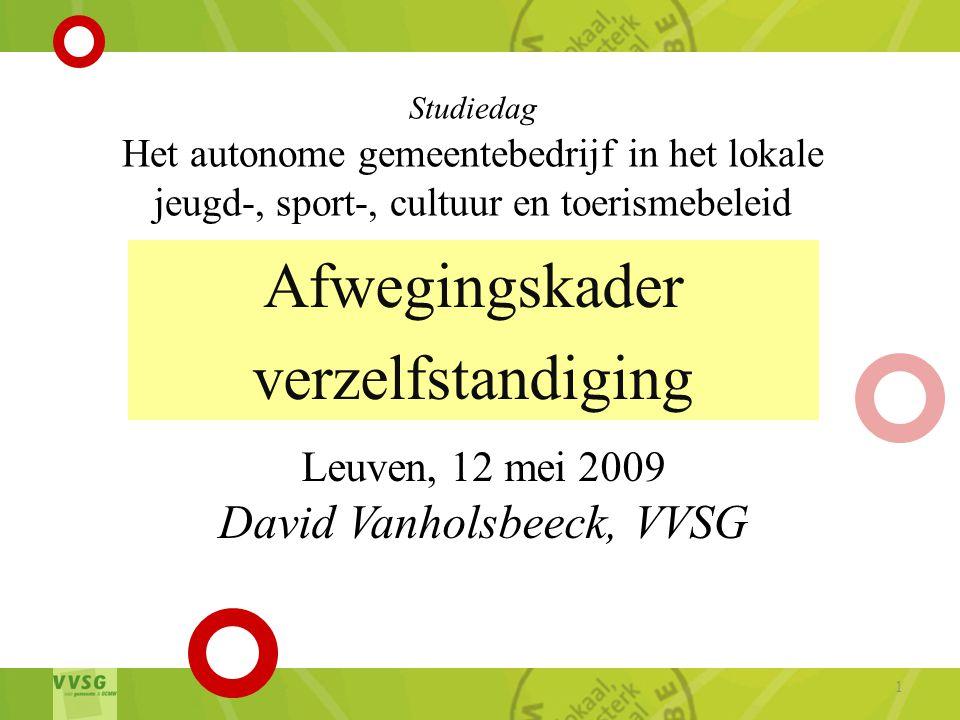 Afwegingskader verzelfstandiging 1 Studiedag Het autonome gemeentebedrijf in het lokale jeugd-, sport-, cultuur en toerismebeleid Leuven, 12 mei 2009 David Vanholsbeeck, VVSG
