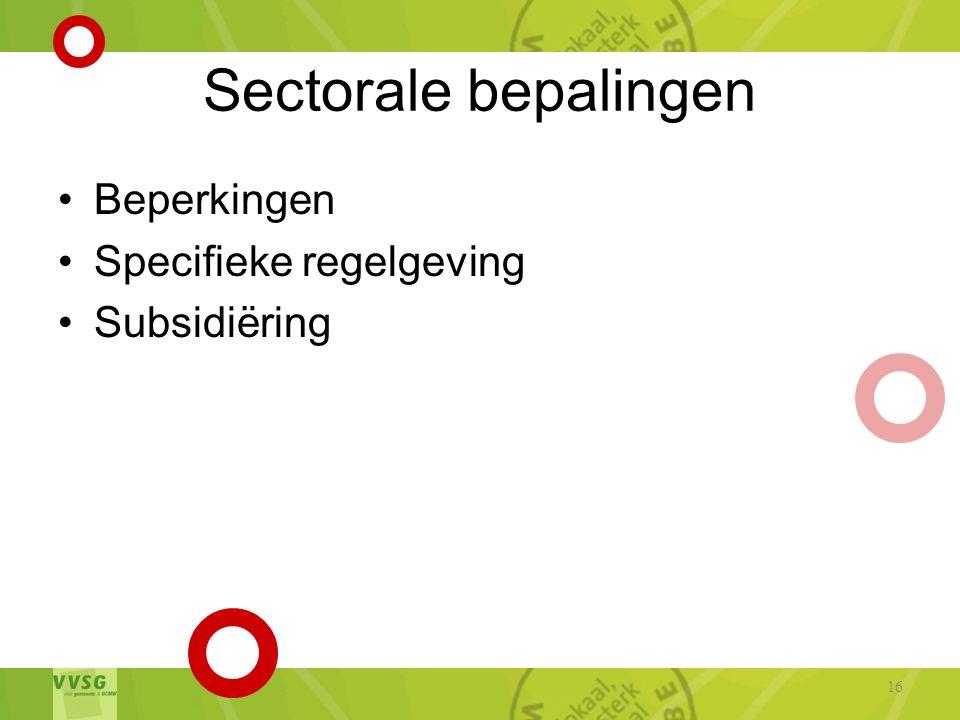 Sectorale bepalingen •Beperkingen •Specifieke regelgeving •Subsidiëring 16