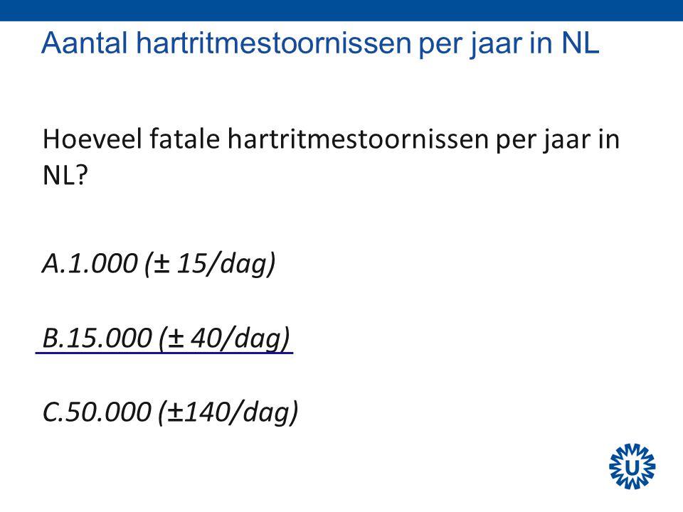 Aantal hartritmestoornissen per jaar in NL Hoeveel fatale hartritmestoornissen per jaar in NL? A.1.000 (± 15/dag) B.15.000 (± 40/dag) C.50.000 (±140/d