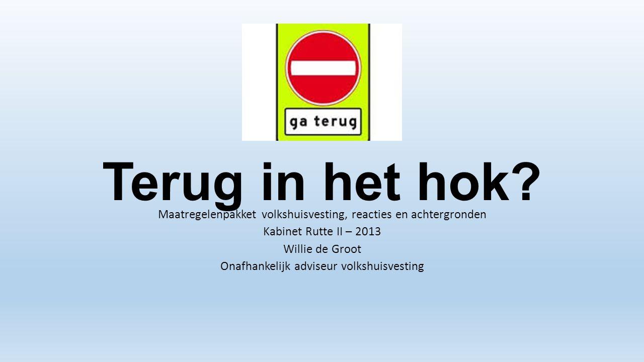 Terug in het hok? Maatregelenpakket volkshuisvesting, reacties en achtergronden Kabinet Rutte II – 2013 Willie de Groot Onafhankelijk adviseur volkshu