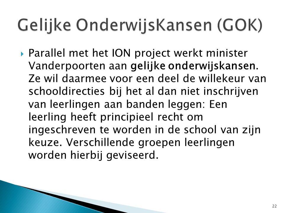  Parallel met het ION project werkt minister Vanderpoorten aan gelijke onderwijskansen. Ze wil daarmee voor een deel de willekeur van schooldirecties