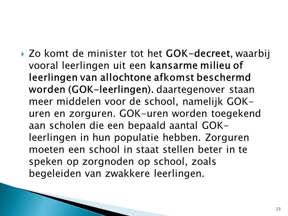  Zo komt de minister tot het GOK-decreet, waarbij vooral leerlingen uit een kansarme milieu of leerlingen van allochtone afkomst beschermd worden (GO