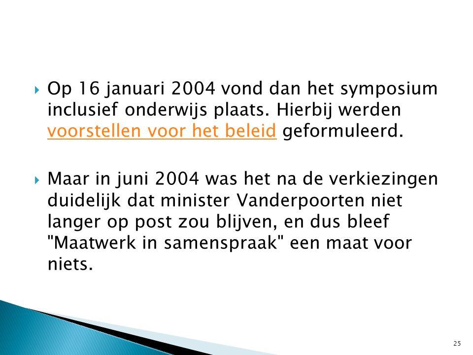  Op 16 januari 2004 vond dan het symposium inclusief onderwijs plaats. Hierbij werden voorstellen voor het beleid geformuleerd. voorstellen voor het