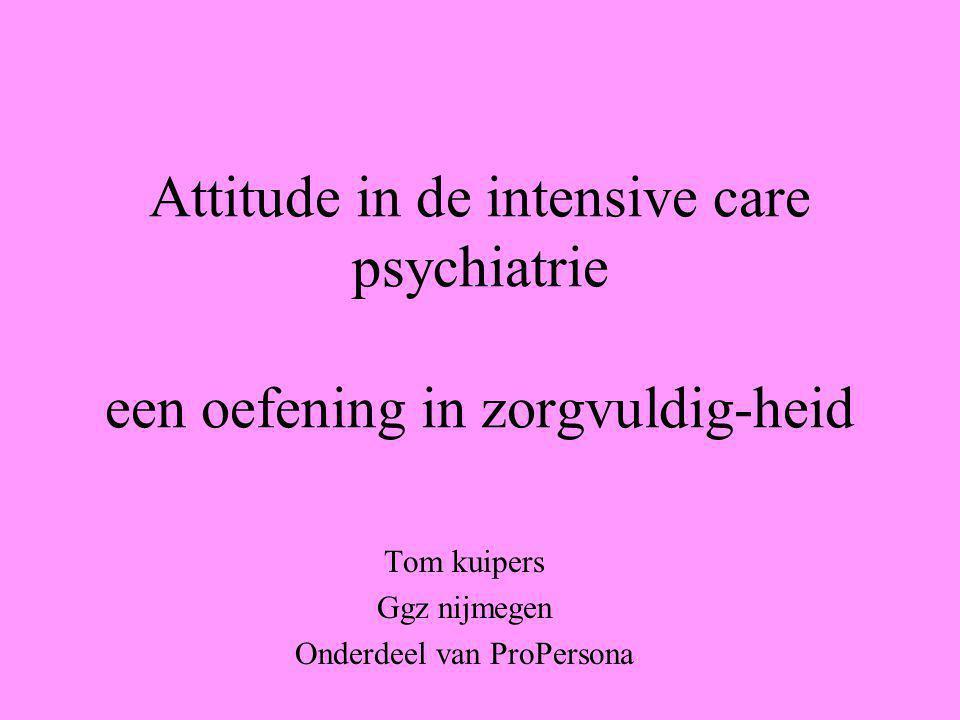 Attitude in de intensive care psychiatrie een oefening in zorgvuldig-heid Tom kuipers Ggz nijmegen Onderdeel van ProPersona