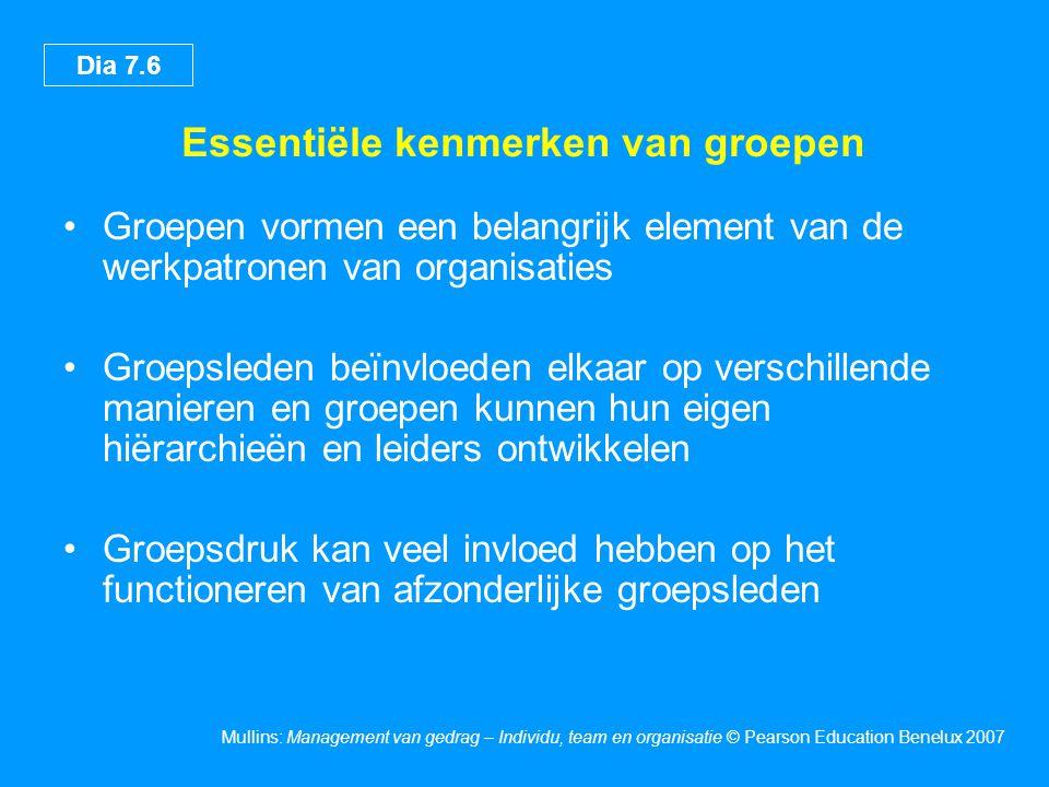Dia 7.7 Mullins: Management van gedrag – Individu, team en organisatie © Pearson Education Benelux 2007 Essentiële kenmerken van groepen (vervolg) •De activiteiten van de groep worden geassocieerd met het leiderschapsproces •De door de manager gebruikte stijl van leiderschap heeft een grote invloed op het gedrag van de groepsleden