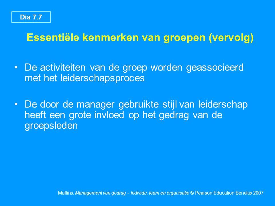Dia 7.8 Mullins: Management van gedrag – Individu, team en organisatie © Pearson Education Benelux 2007 Het verschil tussen groepen en teams Team •Omvang – beperkt •Selectie – cruciaal •Leiderschap – afwisselend •Perceptie – gedeelde kennis •Stijl – coördinatie op basis van rollen •Teamgeest – dynamische interactie Groep •Omvang – gemiddeld of groot •Selectie – onbelangrijk •Leiderschap – solo •Perceptie – gerichtheid op leider •Stijl – conformiteit met convergentie •Teamgeest – met z'n allen tegen de rest