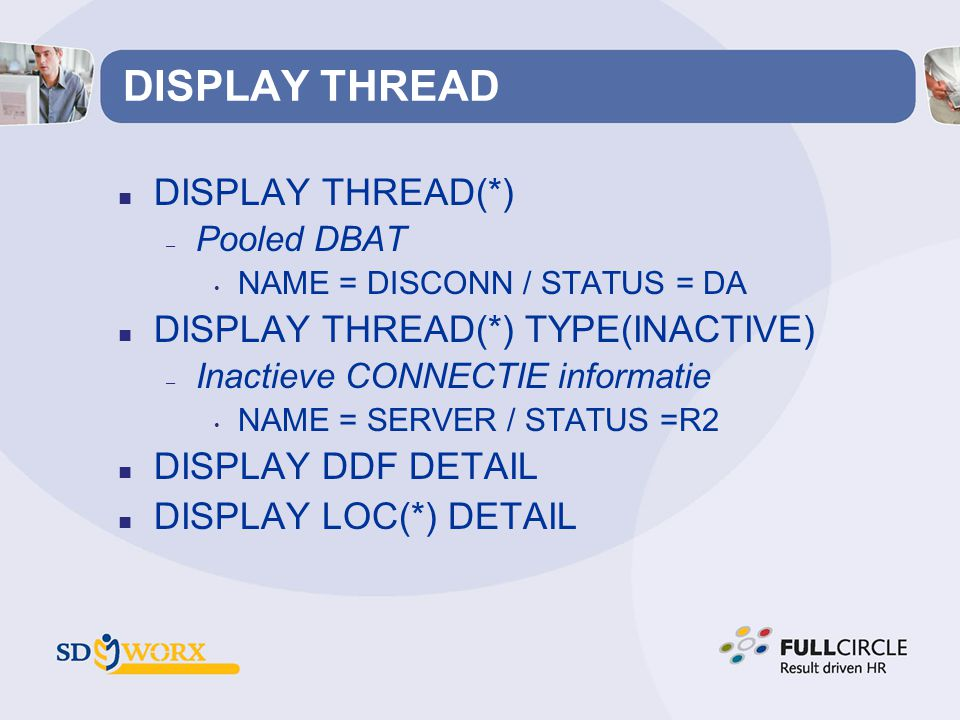 DISPLAY THREAD n DISPLAY THREAD(*) – Pooled DBAT • NAME = DISCONN / STATUS = DA n DISPLAY THREAD(*) TYPE(INACTIVE) – Inactieve CONNECTIE informatie • NAME = SERVER / STATUS =R2 n DISPLAY DDF DETAIL n DISPLAY LOC(*) DETAIL