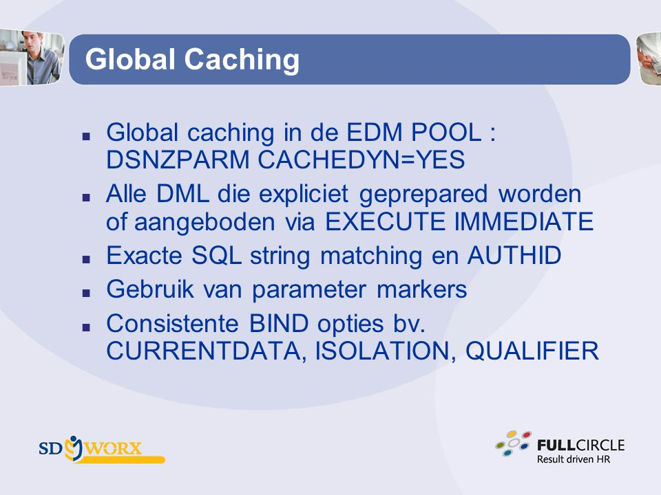Global Caching n Global caching in de EDM POOL : DSNZPARM CACHEDYN=YES n Alle DML die expliciet geprepared worden of aangeboden via EXECUTE IMMEDIATE n Exacte SQL string matching en AUTHID n Gebruik van parameter markers n Consistente BIND opties bv.