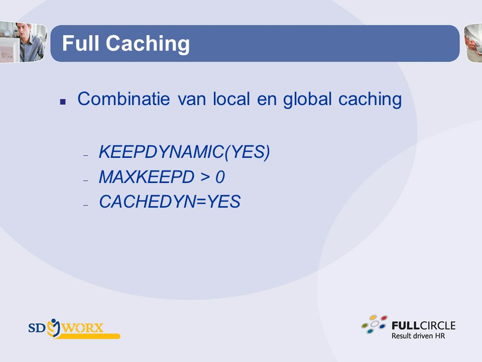 Full Caching n Combinatie van local en global caching – KEEPDYNAMIC(YES) – MAXKEEPD > 0 – CACHEDYN=YES
