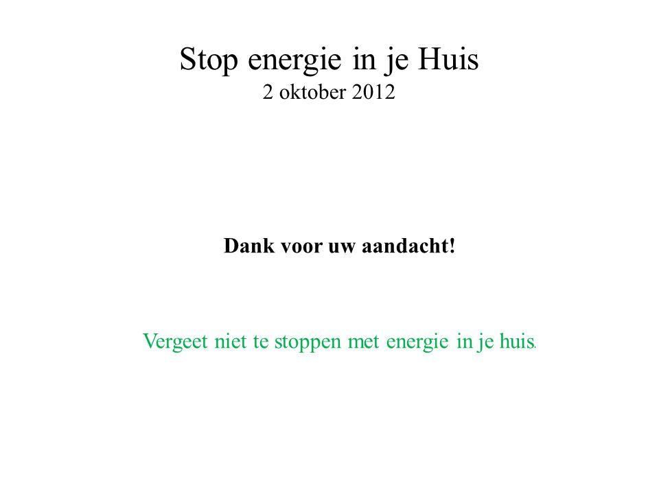 Stop energie in je Huis 2 oktober 2012 Dank voor uw aandacht.