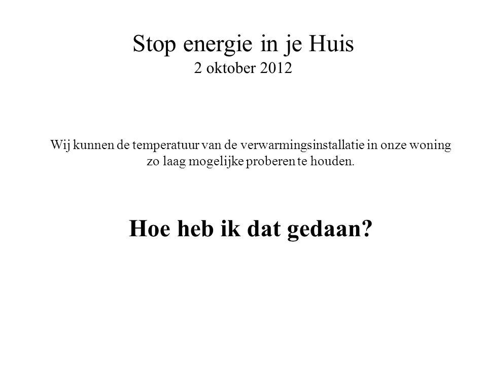 Stop energie in je Huis 2 oktober 2012 Wij kunnen de temperatuur van de verwarmingsinstallatie in onze woning zo laag mogelijke proberen te houden. Ho