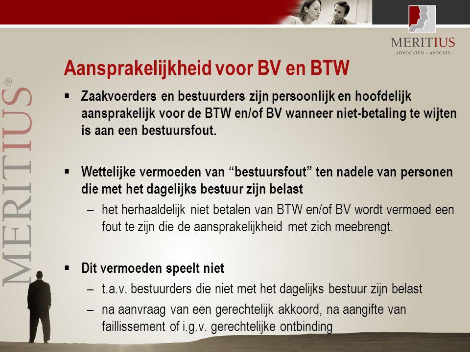 Aansprakelijkheid voor BV en BTW  Zaakvoerders en bestuurders zijn persoonlijk en hoofdelijk aansprakelijk voor de BTW en/of BV wanneer niet-betaling
