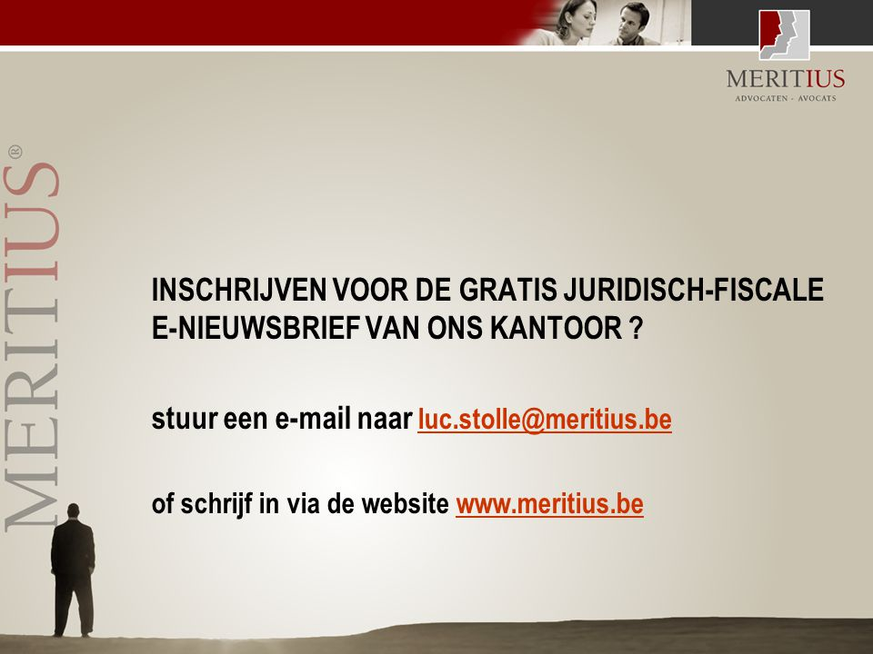 INSCHRIJVEN VOOR DE GRATIS JURIDISCH-FISCALE E-NIEUWSBRIEF VAN ONS KANTOOR ? stuur een e-mail naar luc.stolle@meritius.be luc.stolle@meritius.be of sc