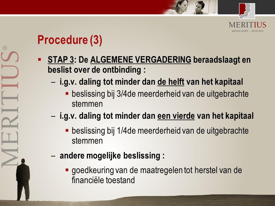 Procedure (3)  STAP 3: De ALGEMENE VERGADERING beraadslaagt en beslist over de ontbinding : – i.g.v. daling tot minder dan de helft van het kapitaal