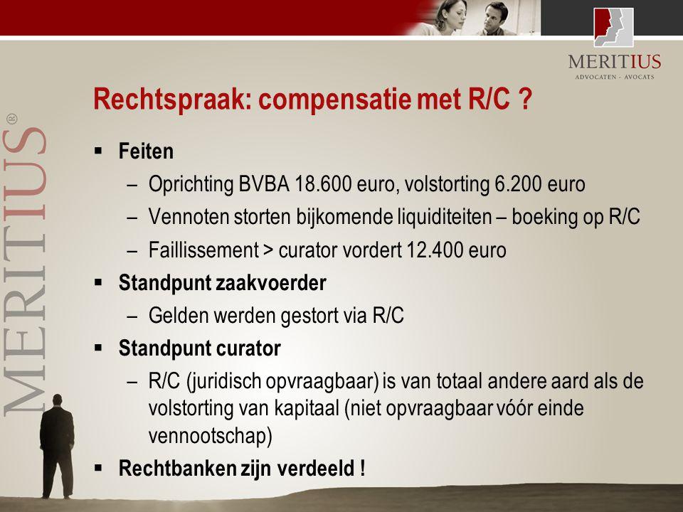 Rechtspraak: compensatie met R/C ?  Feiten –Oprichting BVBA 18.600 euro, volstorting 6.200 euro –Vennoten storten bijkomende liquiditeiten – boeking