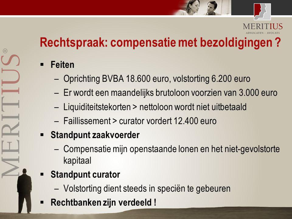 Rechtspraak: compensatie met bezoldigingen ?  Feiten –Oprichting BVBA 18.600 euro, volstorting 6.200 euro –Er wordt een maandelijks brutoloon voorzie