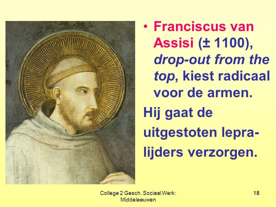 18College 2 Gesch. Sociaal Werk: Middeleeuwen 18 •Franciscus van Assisi (± 1100), drop-out from the top, kiest radicaal voor de armen. Hij gaat de uit