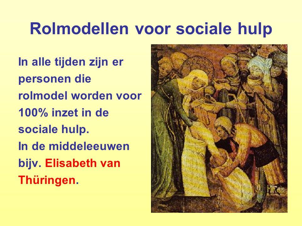 20 Rolmodellen voor sociale hulp In alle tijden zijn er personen die rolmodel worden voor 100% inzet in de sociale hulp. In de middeleeuwen bijv. Elis