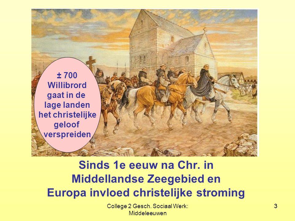3College 2 Gesch. Sociaal Werk: Middeleeuwen 3 Sinds 1e eeuw na Chr. in Middellandse Zeegebied en Europa invloed christelijke stroming ± 700 Willibror
