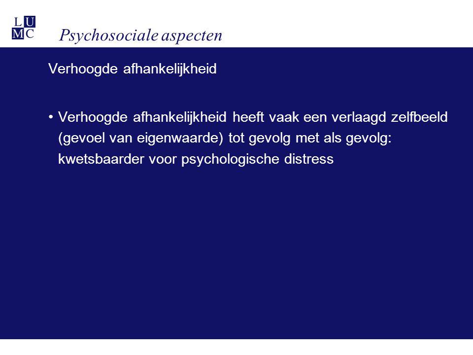 Psychosociale aspecten Verhoogde afhankelijkheid •Verhoogde afhankelijkheid heeft vaak een verlaagd zelfbeeld (gevoel van eigenwaarde) tot gevolg met als gevolg: kwetsbaarder voor psychologische distress