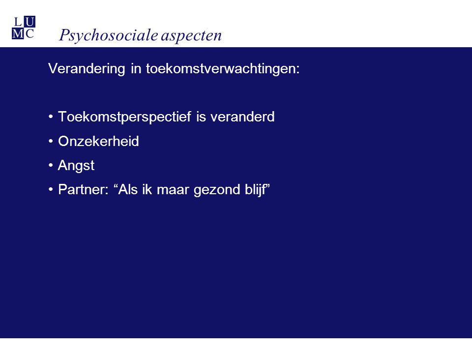 Psychosociale aspecten Verandering in toekomstverwachtingen: •Toekomstperspectief is veranderd •Onzekerheid •Angst •Partner: Als ik maar gezond blijf