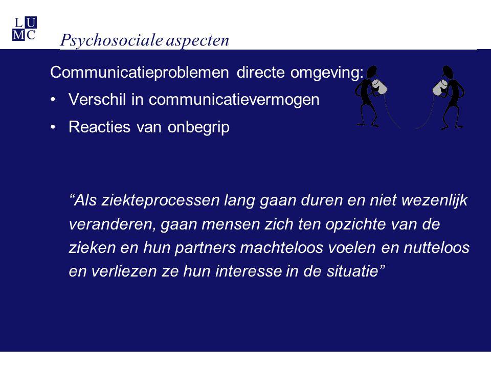 Psychosociale aspecten Communicatieproblemen directe omgeving: •Verschil in communicatievermogen •Reacties van onbegrip Als ziekteprocessen lang gaan duren en niet wezenlijk veranderen, gaan mensen zich ten opzichte van de zieken en hun partners machteloos voelen en nutteloos en verliezen ze hun interesse in de situatie