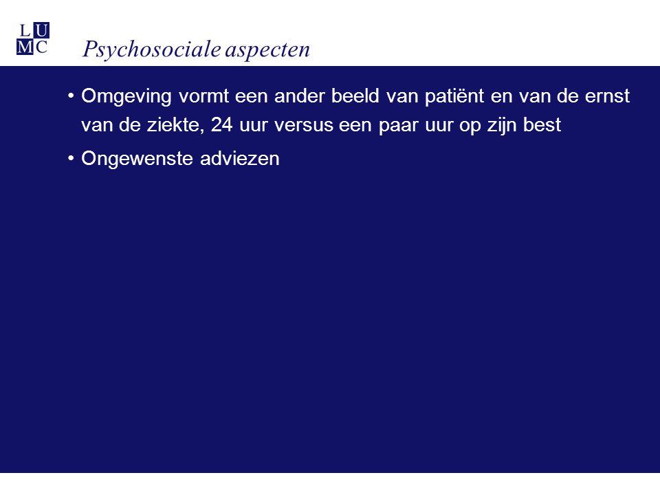 Psychosociale aspecten •Omgeving vormt een ander beeld van patiënt en van de ernst van de ziekte, 24 uur versus een paar uur op zijn best •Ongewenste adviezen